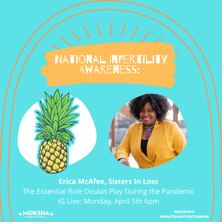 Bright Orange background at the top of image with text: National Infertility Awareness. Under on left side is a pineapple and to the right is image of Black woman. Text below: Erica McAfee, Sisters In Loss. The Essential Role Doulas Play During the Pandemic. IG Live: Monday, April 5th 6pm. Under that on left is Moksha logo to the right is #NIAW2021 #whatiwantyoutoknow