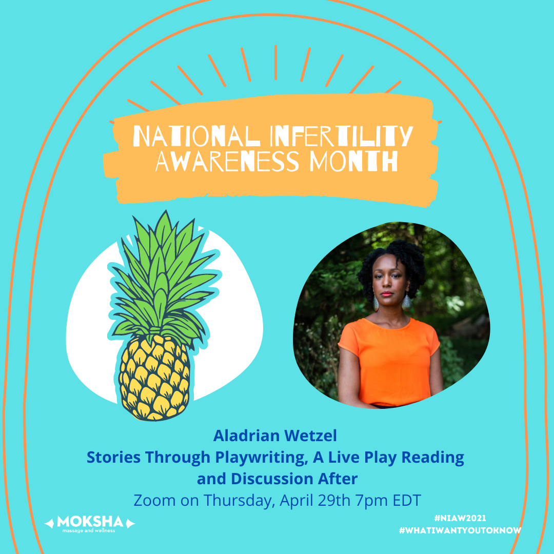 National Infertility Awareness Month; Images below: Left is a yellow and green pineapple, right: tall Black woman in orange shirt in front of trees. Text below: Aladrian Wetzel: Stories Through Playwriting, A Live Play Reading and Discussion After. Zoom on Thursday, April 29th 7pm EDT. #NIAW2021 #WhatIWantYoutoKnow