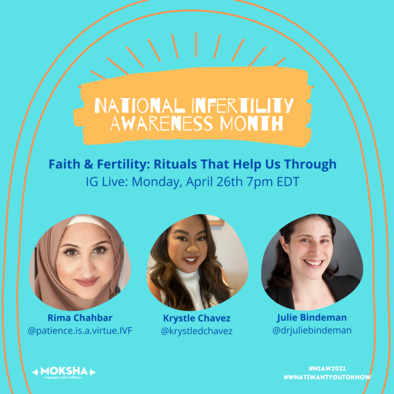 National Infertility Awareness Month. Faith & Fertility: Rituals That Help Us Through. IG Live: Monday, April 26th, 7pm EDT. Images below: Far Left: woman smiling wearing a hijab, text below her: Rima Chahbar, @patience.is.a.virtue.ivf, middle image Asian woman smiling text below: Krystle Chavez, @krystledchavez, Far right: white woman smiling with text below: Julie Bindeman, @drjuliebindeman #NIAW2021 #WhatIWantYoutoKnow