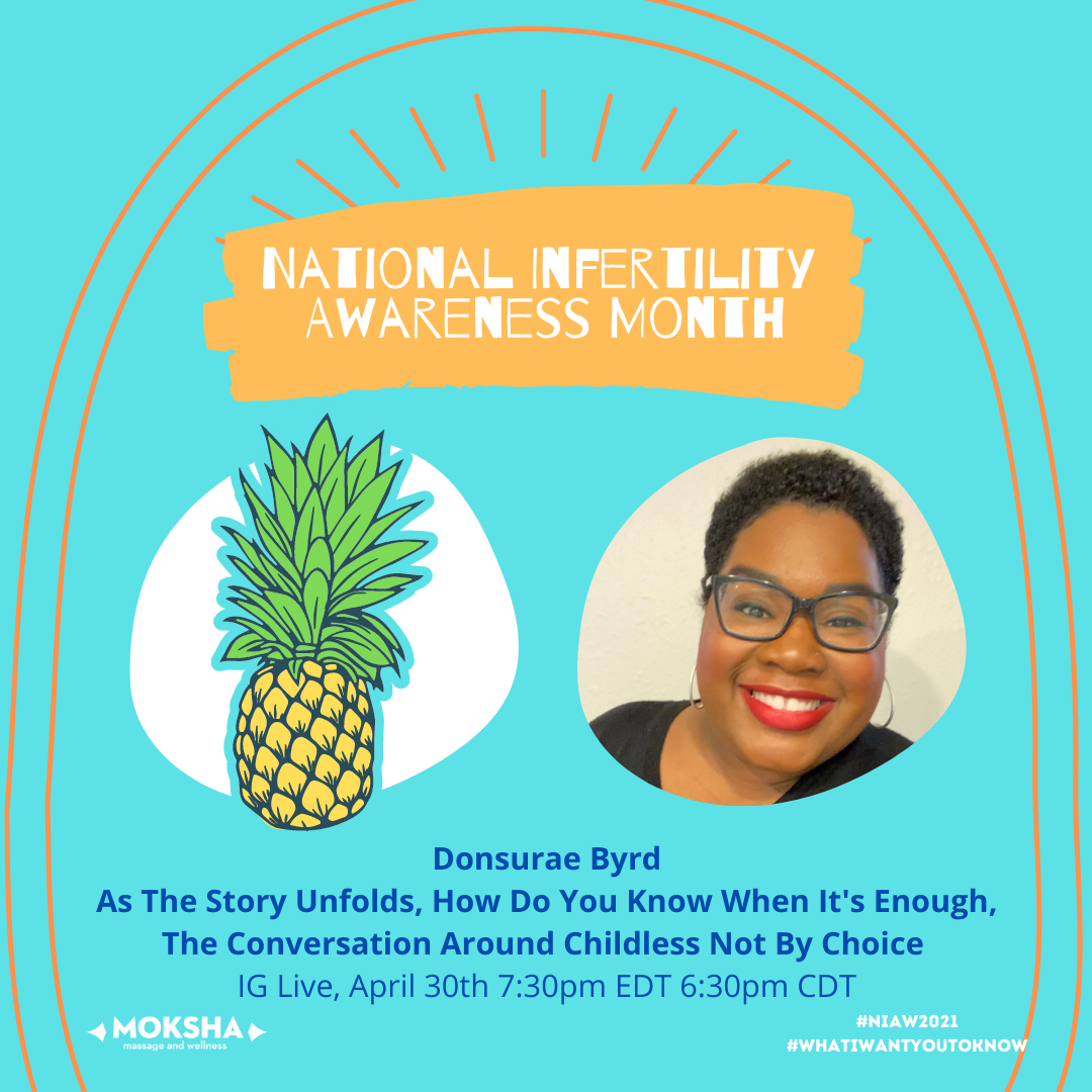 National Infertility Awareness Month. IMages below: Left of yellow and green pineapple, image to the right: Black woman wearing glasses, text below: Donsurae Byrd As The Story Unfolds, How Do You Know When It's Enough, The Conversation Around Childless Not By Choice IG Live, April 30th 7:30pm EDT 6:30pm CDT #NIAW2021 #whatIwantyoutoknow.